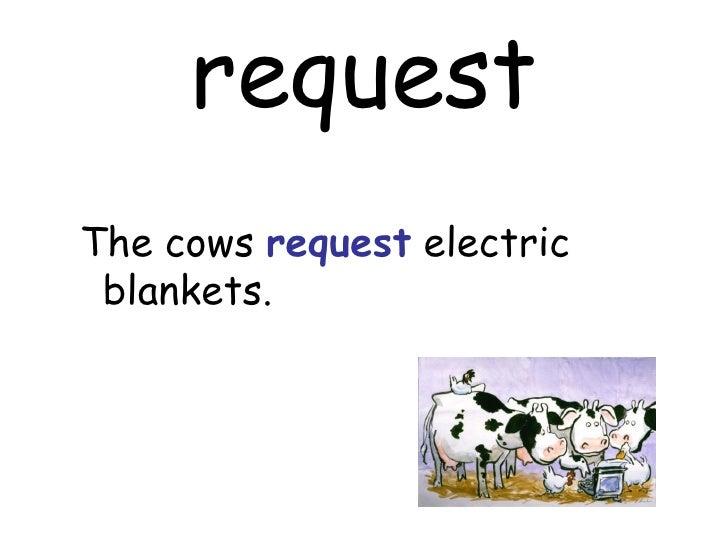 request <ul><ul><li>The cows  request  electric blankets. </li></ul></ul>
