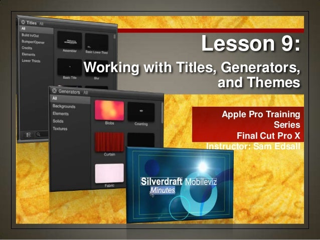 Apple Pro Training Series Final Cut Pro X Instructor: Sam Edsall Working with Titles, Generators, and Themes Lesson 9:
