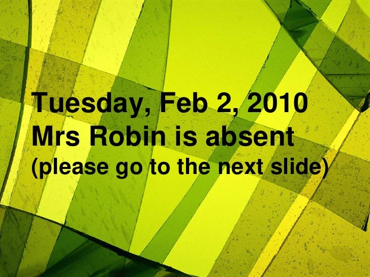 Tuesday, Feb 2, 2010Mrs Robin is absent(please go to the next slide)<br />