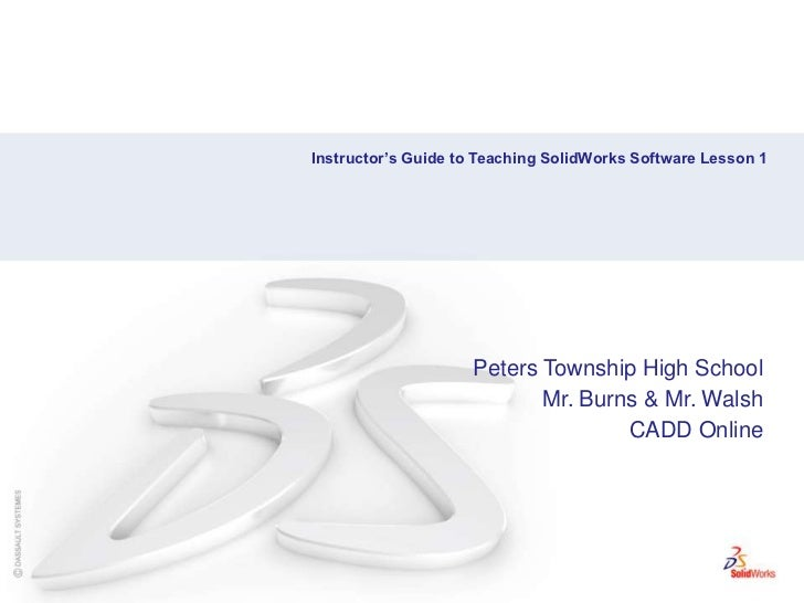 Instructor's Guide to Teaching SolidWorks Software Lesson 1<br />Peters Township High School<br />Mr. Burns & Mr. Walsh<br...