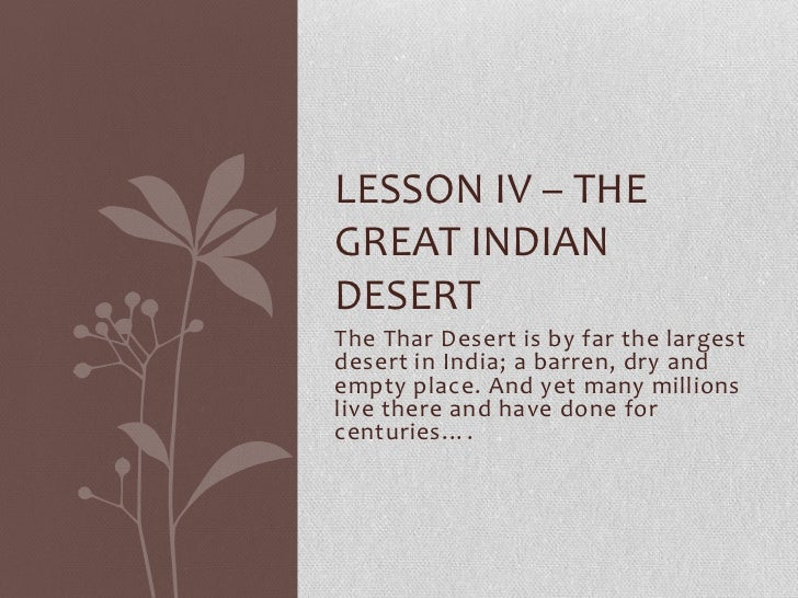 LESSON IV – THEGREAT INDIANDESERTThe Thar Desert is by far the largestdesert in India; a barren, dry andempty place. And y...