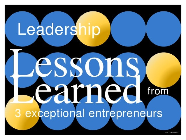 from Lessons Learned3 exceptional entrepreneurs ©2013 DIX&POND Leadership