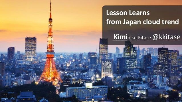 Lesson Learns from Japan cloud trend Kimihiko Kitase @kkitase