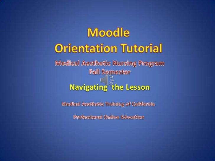 Moodle<br />Orientation Tutorial<br />Medical Aesthetic Nursing Program<br />Fall Semester<br />Navigating  the Lesson<br ...