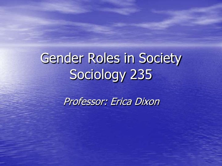 Gender Roles in Society     Sociology 235    Professor: Erica Dixon