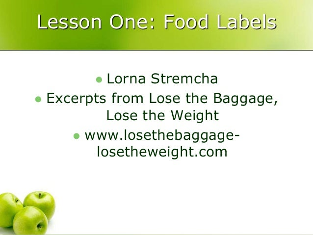 Lesson One: Food Labels   Lorna Stremcha   Excerpts from Lose the Baggage,  Lose the Weight   www.losethebaggage-loseth...