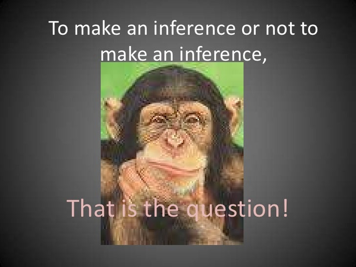 To make an inference or not to make an inference,<br />That is the question!<br />
