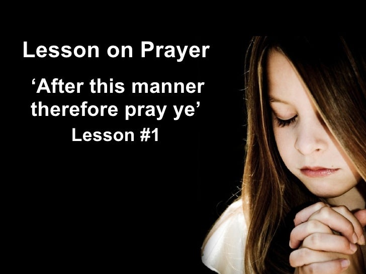 Lesson on Prayer ' After this manner therefore pray ye' Lesson #1