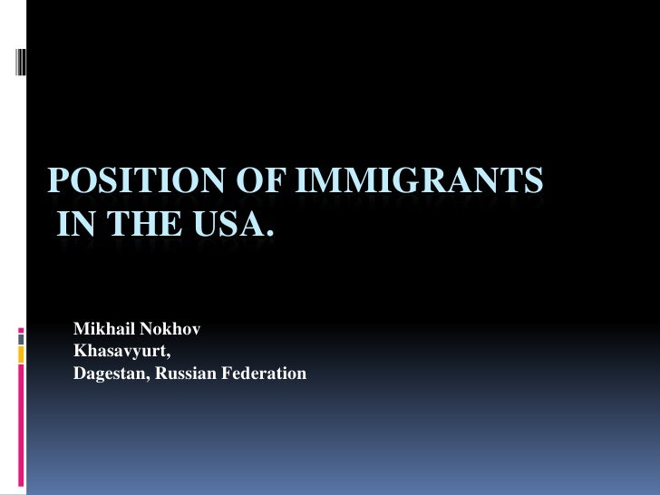 Position of Immigrants in the USA. <br />Mikhail Nokhov <br />Khasavyurt,<br />Dagestan, Russian Federation<br />