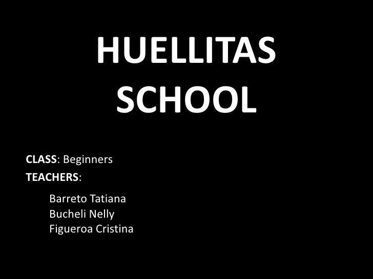 HUELLITAS              SCHOOLCLASS: BeginnersTEACHERS:    Barreto Tatiana    Bucheli Nelly    Figueroa Cristina