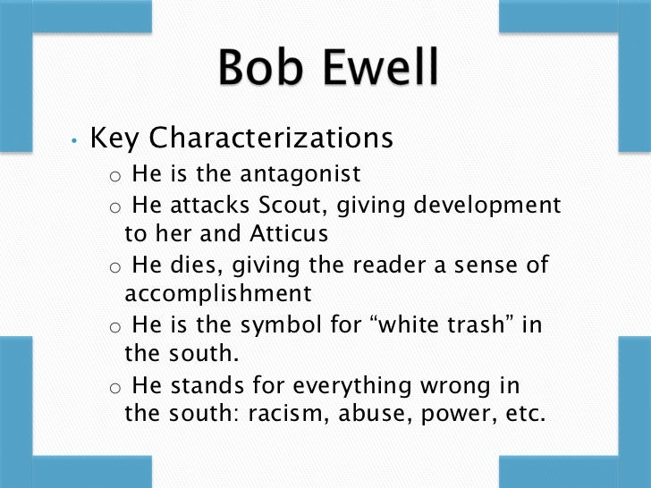 bob ewell antagonist To kill a mockingbird has two main characters: the narrator scout and her father atticus, the local lawyer as the antagonist, bob ewell maliciously blames tom.
