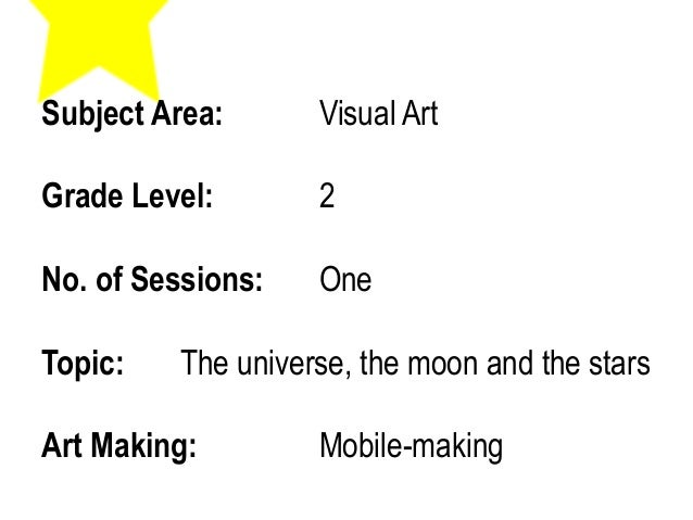 Subject Area: Visual Art Grade Level: 2 No. of Sessions: One Topic: The universe, the moon and the stars Art Making: Mobil...