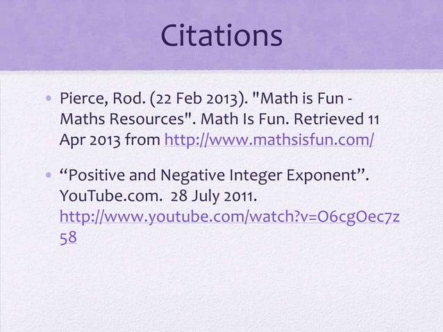 "Citations • Pierce, Rod. (22 Feb 2013). ""Math is Fun - Maths Resources"". Math Is Fun. Retrieved 11 Apr 2013 from http://ww..."