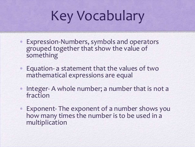 Key Vocabulary • Expression-Numbers, symbols and operators grouped together that show the value of something • Equation- a...