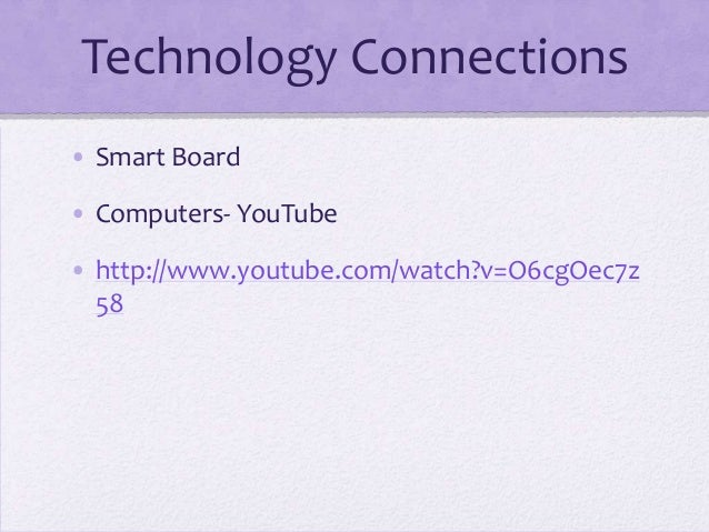 Technology Connections • Smart Board • Computers- YouTube • http://www.youtube.com/watch?v=O6cgOec7z 58