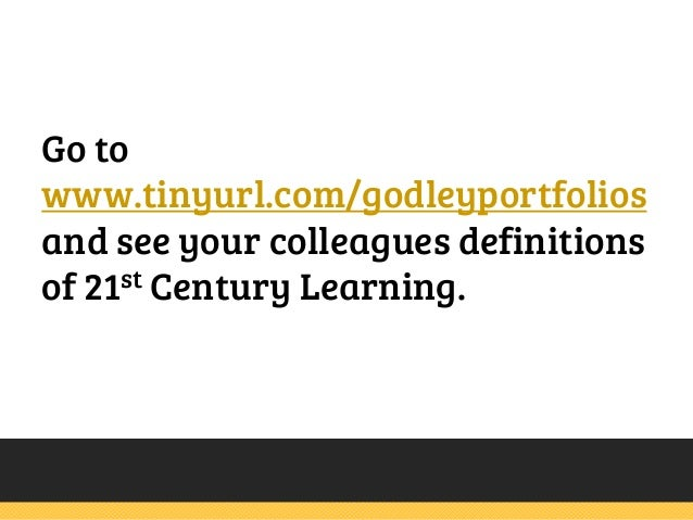 Go to www.tinyurl.com/godleyportfolios and see your colleagues definitions of 21st Century Learning.