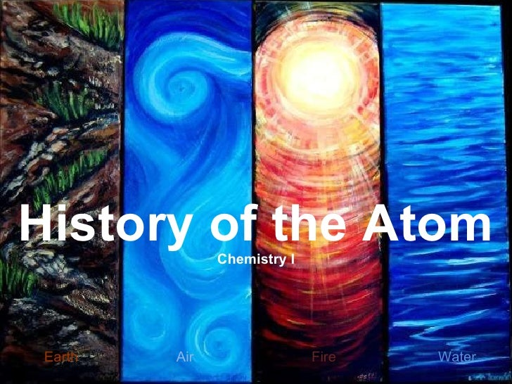 Earth   Air  Fire  Water   History of the Atom Chemistry I