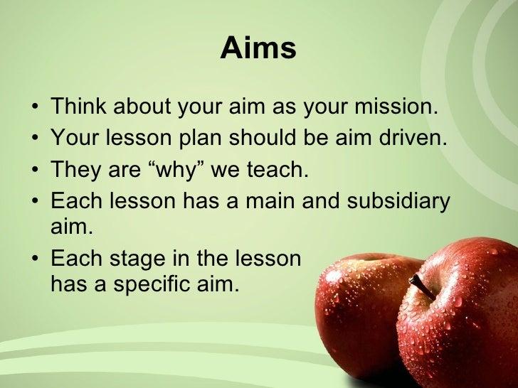 Aims <ul><li>Think about your aim as your mission. </li></ul><ul><li>Your lesson plan should be aim driven. </li></ul><ul>...