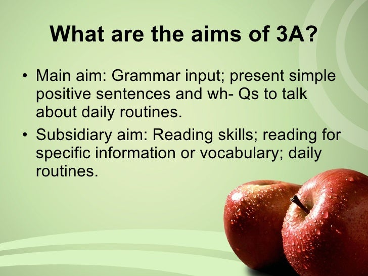 What are the aims of 3A? <ul><li>Main aim: Grammar input; present simple positive sentences and wh- Qs to talk about daily...
