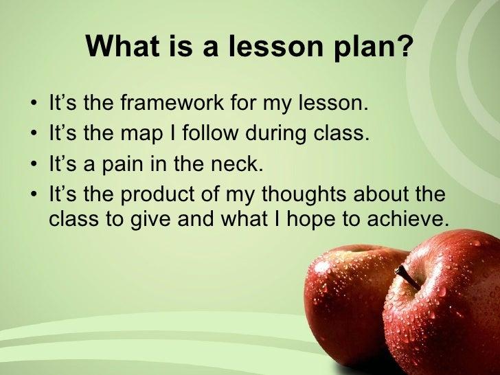 What is a lesson plan? <ul><li>It's the framework for my lesson. </li></ul><ul><li>It's the map I follow during class. </l...