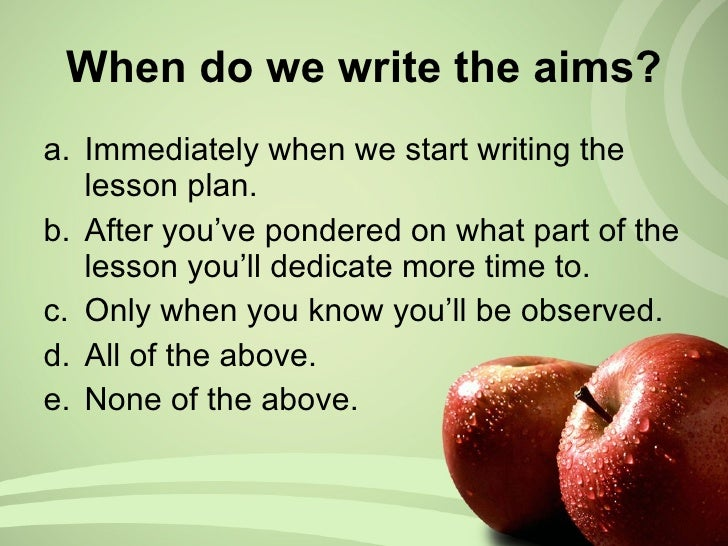 When do we write the aims? <ul><li>Immediately when we start writing the lesson plan. </li></ul><ul><li>After you've ponde...