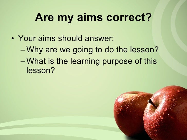 Are my aims correct? <ul><li>Your aims should answer: </li></ul><ul><ul><li>Why are we going to do the lesson? </li></ul><...