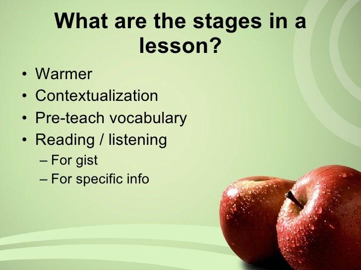 What are the stages in a lesson? <ul><li>Warmer </li></ul><ul><li>Contextualization </li></ul><ul><li>Pre-teach vocabulary...