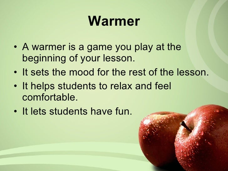 Warmer <ul><li>A warmer is a game you play at the beginning of your lesson. </li></ul><ul><li>It sets the mood for the res...