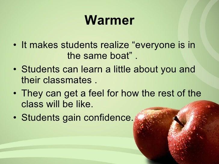 "<ul><li>It makes students realize ""everyone is in  the same boat"" . </li></ul><ul><li>Students can learn a little about yo..."