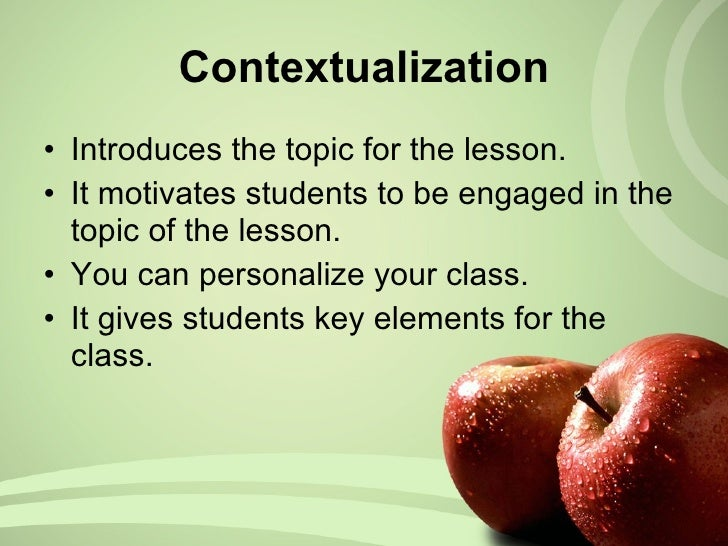 Contextualization <ul><li>Introduces the topic for the lesson. </li></ul><ul><li>It motivates students to be engaged in th...