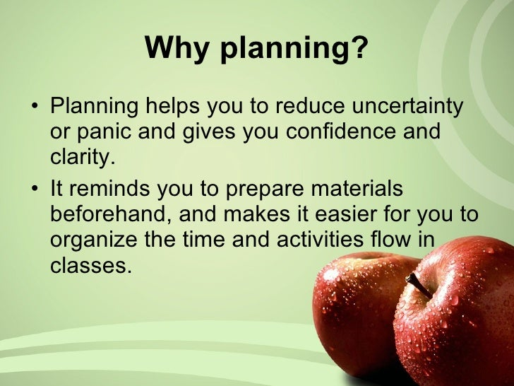 Why planning? <ul><li>Planning helps you to reduce uncertainty or panic and gives you  confidence and clarity. </li></ul><...