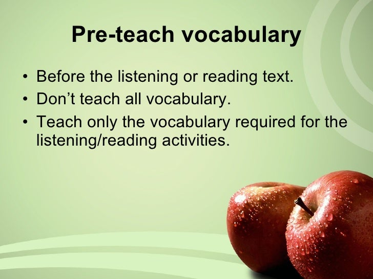 Pre-teach vocabulary <ul><li>Before the listening or reading text. </li></ul><ul><li>Don't teach all vocabulary. </li></ul...