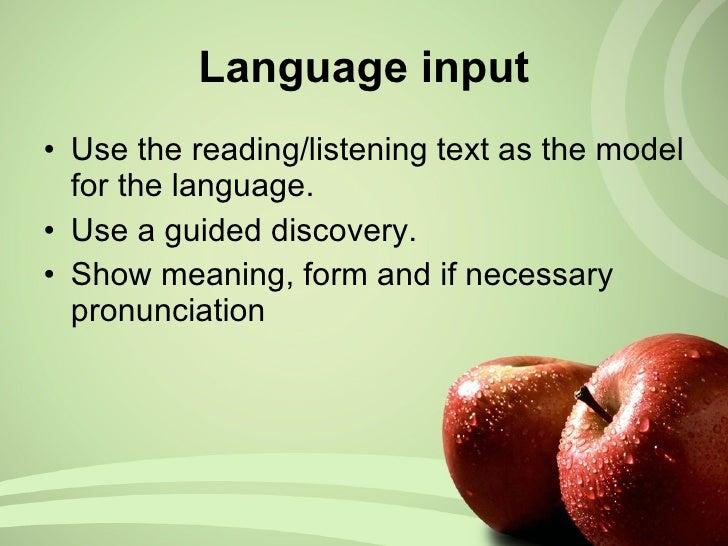 Language input <ul><li>Use the reading/listening text as the model for the language. </li></ul><ul><li>Use a guided discov...