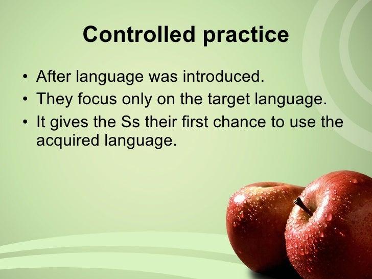 Controlled practice <ul><li>After language was introduced. </li></ul><ul><li>They focus only on the target language. </li>...