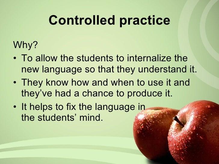 <ul><li>Why? </li></ul><ul><li>To allow the students to internalize the new language so that they  understand it. </li></u...