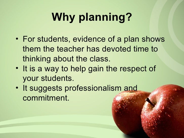 Why planning? <ul><li>For students, evidence of a plan shows them the teacher has devoted time to thinking about the class...