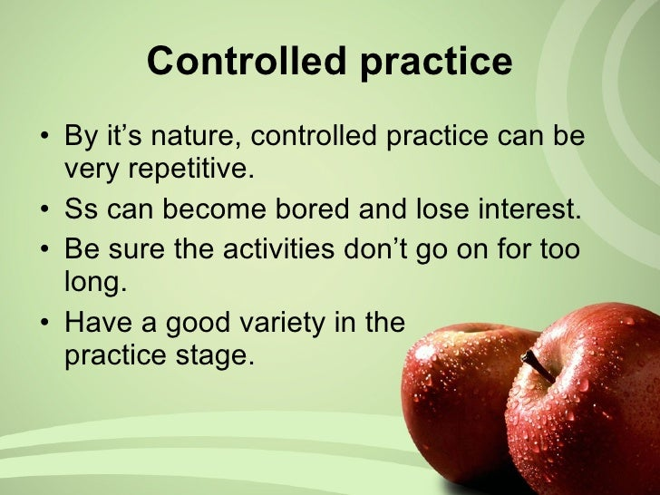 <ul><li>By it's nature, controlled practice can be very repetitive. </li></ul><ul><li>Ss can become bored and lose interes...