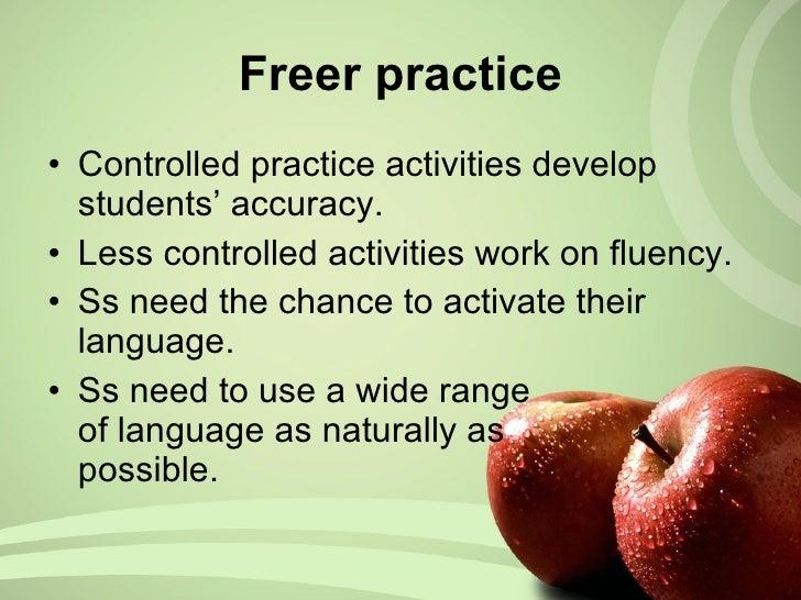 Freer practice <ul><li>Controlled practice activities develop students' accuracy. </li></ul><ul><li>Less controlled activi...