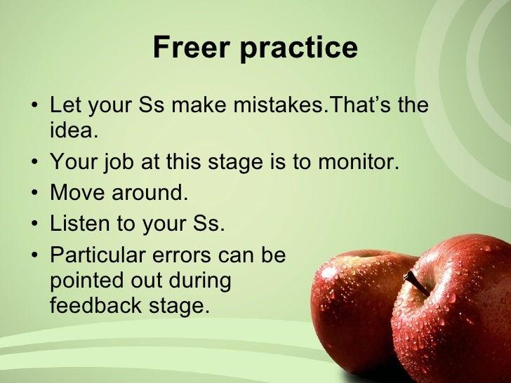 <ul><li>Let your Ss make mistakes.That's the idea. </li></ul><ul><li>Your job at this stage is to monitor. </li></ul><ul><...