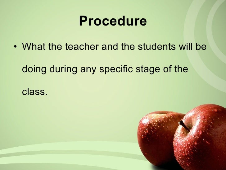 Procedure <ul><li>What  the teacher and the students will be doing during any specific stage of the class.  </li></ul>