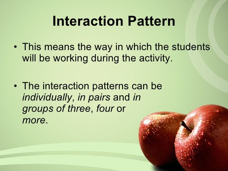 Interaction Pattern <ul><li>This means the way in which the students will be working during the activity.  </li></ul><ul><...