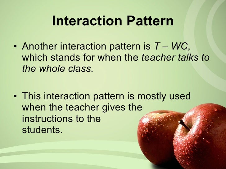Interaction Pattern <ul><li>Another interaction pattern is  T – WC , which stands for when the  teacher talks to the whole...