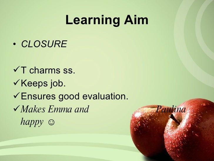 Learning Aim <ul><li>CLOSURE </li></ul><ul><li>T charms ss. </li></ul><ul><li>Keeps job. </li></ul><ul><li>Ensures good ev...