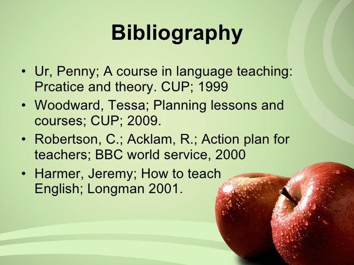 Bibliography <ul><li>Ur, Penny; A course in language teaching: Prcatice and theory. CUP; 1999 </li></ul><ul><li>Woodward, ...