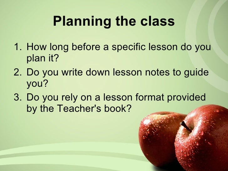 Planning the class <ul><li>How long before a specific lesson do you plan it? </li></ul><ul><li>Do you write down lesson no...