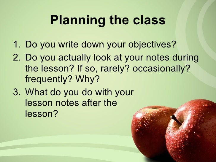 Planning the class <ul><li>Do you write down your objectives? </li></ul><ul><li>Do you actually look at your notes during ...