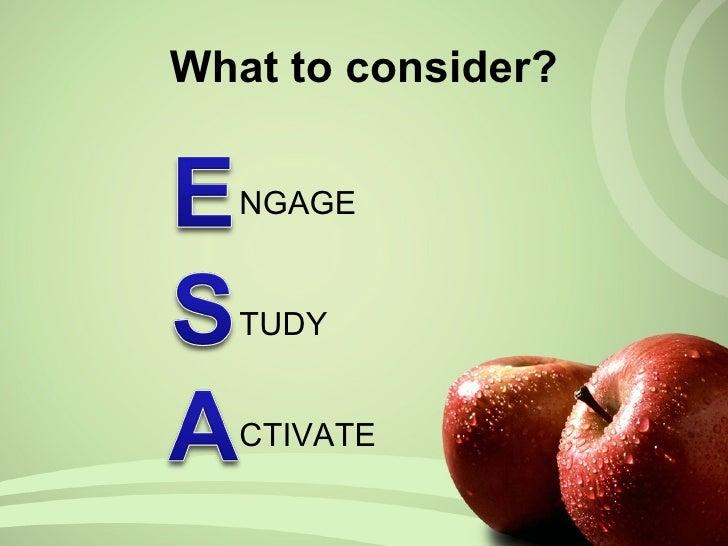 What to consider? <ul><li>NGAGE </li></ul><ul><li>TUDY </li></ul><ul><li>CTIVATE </li></ul>