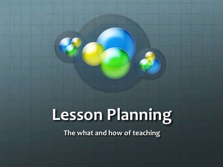 Lesson Planning<br />The what and how of teaching<br />