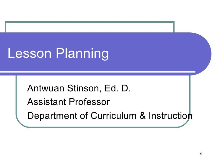 Lesson Planning  Antwuan Stinson, Ed. D.  Assistant Professor  Department of Curriculum & Instruction                     ...