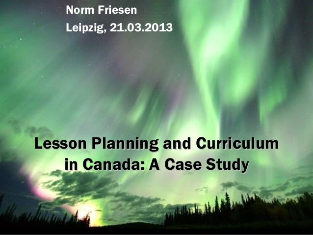 Norm Friesen   Leipzig, 21.03.2013Lesson Planning and Curriculum   in Canada: A Case Study